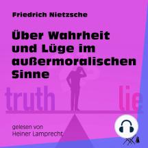 Über Wahrheit und Lüge im außermoralischen Sinne (Ungekürzt)