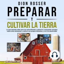 Preparar y cultivar la tierra: Lo que necesita saber para ser autosuficiente y sobrevivir, incluyendo consejos sobre cómo almacenar y cultivar sus propios alimentos y vivir sin electricidad
