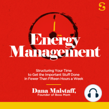 Energy Management: Structuring Your Time to Get the Important Stuff Done in Fewer Than Fifteen Hours a Week