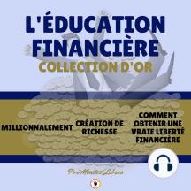 MILLIONNALEMENT - CRÉATION DE RICHESSE - COMMENT OBTENIR UNE VRAIE LIBERTÉ FINANCIÈRE (3 LIVRES): L'ÉDUCATION FINANCIÈRE COLLECTION D'OR