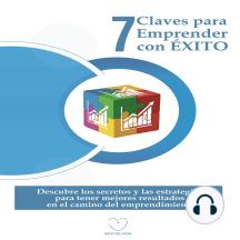 7 Claves para Emprender con ÉXITO: Descubre los Secretos y las Estrategias para Tener Mejores Resultados en el Camino del Emprendimiento