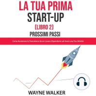 La Tua Prima Start-Up (Libro 2) Prossimi Passi: Come Accelerare la Transizione da un Lavoro Dipendente ad Avere una Tua Attività