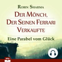 Der Mönch, der seinen Ferrari verkaufte - Eine Parabel vom Glück (Ungekürzt)