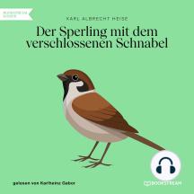 Der Sperling mit dem verschlossenen Schnabel (Ungekürzt)