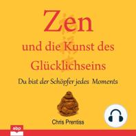 Zen und die Kunst des Glücklichseins - Du bist der Schöpfer jedes Moments (Ungekürzt)