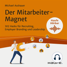 Der Mitarbeiter-Magnet: 302 Hacks für Recruiting, Employer Branding und Leadership