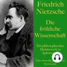 Friedrich Nietzsche: Die fröhliche Wissenschaft: Ein philosophisches Meisterwerk in Aphorismen. Eine Auswahl