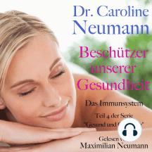 """Dr. Caroline Neumann: Beschützer unserer Gesundheit. Das Immunsystem: Teil 4 der Serie """"Gesund und glücklich"""""""