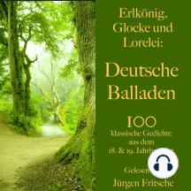 Erlkönig, Glocke und Lorelei: Deutsche Balladen: 100 klassische Gedichte aus dem 18. und 19. Jahrhundert