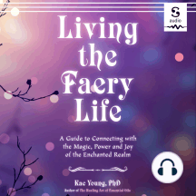 Living the Faery Life: A Guide to Connecting with the Magic, Power, and Joy of the Enchanted Realm