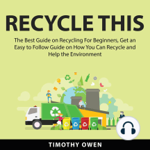 Recycle This: The Best Guide on Recycling For Beginners, Get an Easy to Follow Guide on How You Can Recycle and Help the Environment