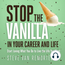 Stop the Vanilla in Your Career and Life: Start Loving What You Do to Live the Life You Want