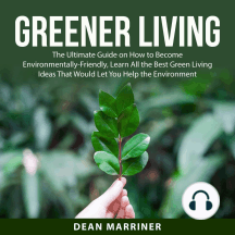 Greener Living: The Ultimate Guide on How to Become Environmentally-Friendly, Learn All the Best Green Living Ideas That Would Let You Help the Environment