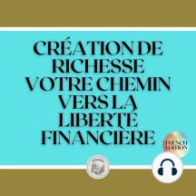 CRÉATION DE RICHESSE: VOTRE CHEMIN VERS LA LIBERTÉ FINANCIÈRE