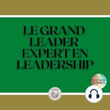 LE GRAND LEADER: EXPERT EN LEADERSHIP