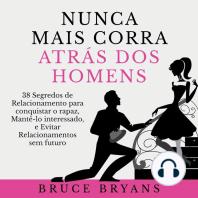 Nunca Mais Corra Atrás dos Homens: 38 Segredos de Relacionamento para conquistar o rapaz, Mantê-lo interessado, e Evitar Relacionamentos sem futuro