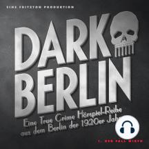 Dark Berlin Eine True Crime Hörspiel-Reihe aus dem Berlin der 1920er Jahre - 1. Fall: 1. Der Fall Wirth