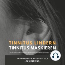 Tinnitus lindern - Tinnitus maskieren: Tinnitus loswerden mit der bewährten Retraining-Therapie: Zertifizierte Klangwelten aus den USA