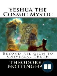 Yeshua the Cosmic Mystic; Beyond Religion to Universal Truth