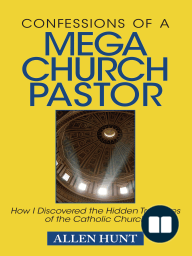 Confessions of A Mega Church Pastor; How I Discovered the Hidden Treasures of the Catholic Church