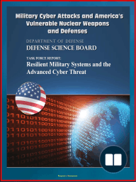 Military Cyber Attacks and America's Vulnerable Nuclear Weapons and Defenses