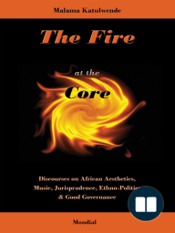 The Fire at the Core. Discourses on African Aesthetics, Music, Jurisprudence, Ethno-Politics & Good Governance