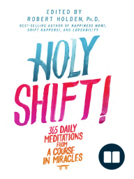 Holy Shift! 365 Daily Meditations from A Course in Miracles by Robert Holden (Excerpt)