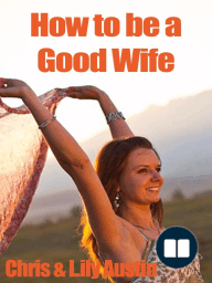 How to Be a Good Wife - The Ultimate Guide to Keep Your Marriage and Your Man Happy (keeping a happy husband, building a strong marriage, good woman, build strong marriage)