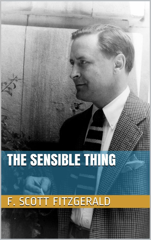 """the sensible thing by f scott fitzgerald essay """"the sensible thing"""" by f scott fitzgerald, 1924 the magic trick: punishing the protagonist by giving him what he wants fitzgerald was operating at a very high level when he wrote this, his boyish optimism and angry bitterness finding a perfect balance just before things in his life went south."""