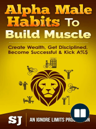 Alpha Male Habits To Build Muscle, Create Wealth, Get Disciplined, Become Successful & Kick A%$