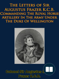 The Letters of Sir Augustus Frazer K.C.B. Commanding The Royal Horse Artillery