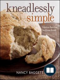 Kneadlessly Simple; Fabulous, Fuss-Free, No-Knead Breads
