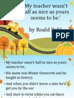 My Teacher Wasn't Half as Nice as Yours Seems to Be by Roald Dahl