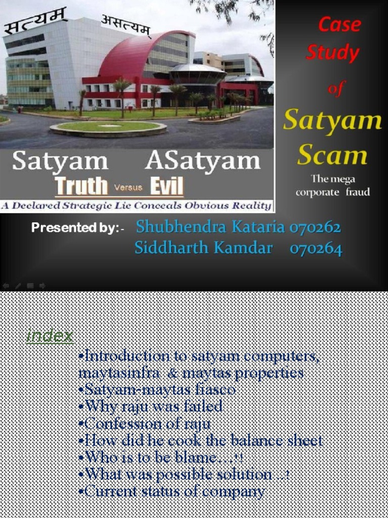 satyam scandal essay The recent satyam scandal has put the role of independent directors in the spotlight it is not only in satyam that independent directors showed lack of commitment earlier in the case of enron, worldcom and other companies in which corporate governance as well as independent directors failed to perform effectively.