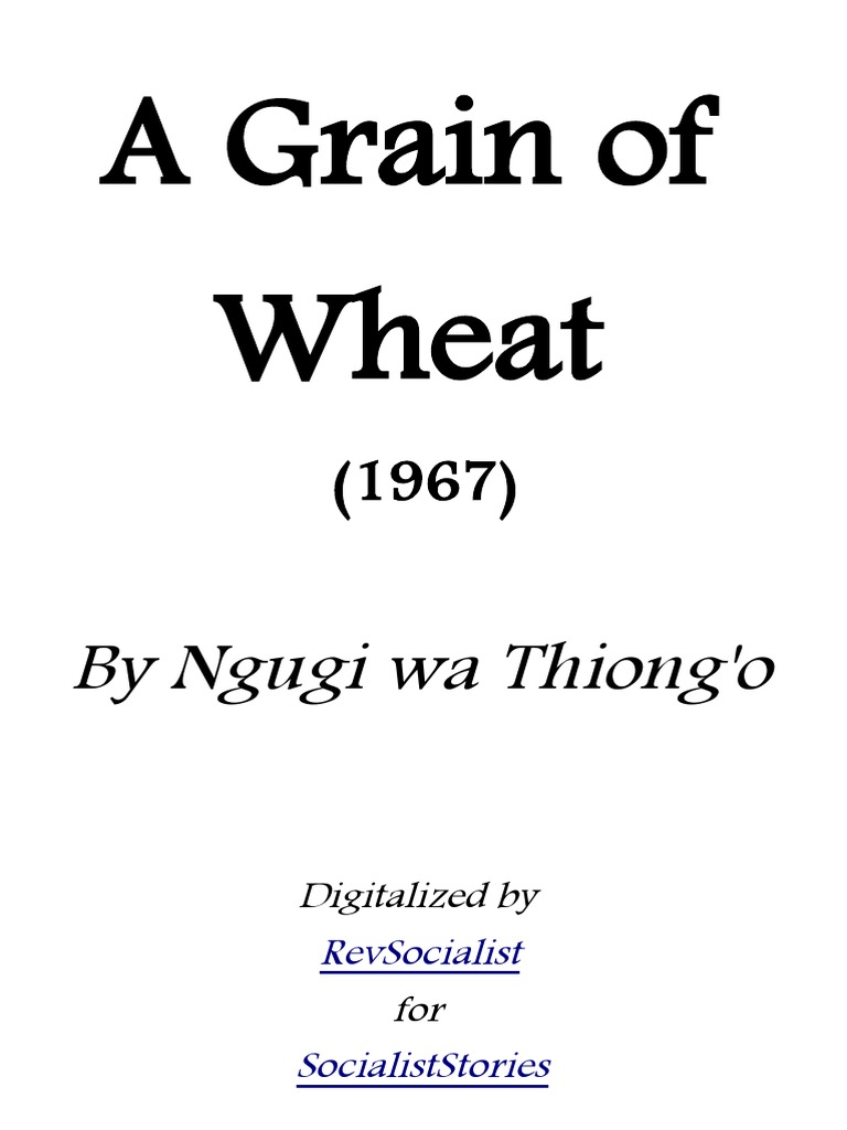 a grain of wheat by ngugi wa thiongo essay The novel 'a grain of wheat' is ngugi wa thiongo's third novel this novel published in 1967 the novel has marxist and fanonian militant attitude a grain of wheat is about the events that lead up to kenyan independence, or uhuru it's set in the background of mau mau rebellion the setting is a kenyan village.