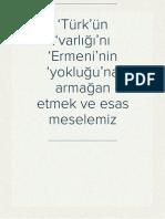 'Türk'ün 'varlığı'nı 'Ermeni'nin 'yokluğu'na armağan etmek ve esas meselemiz