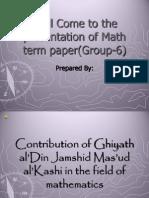 Contribution of Ghiyath Al'Din Jamshid Mas'Ud Al'Kashi in the Field of Mathematics
