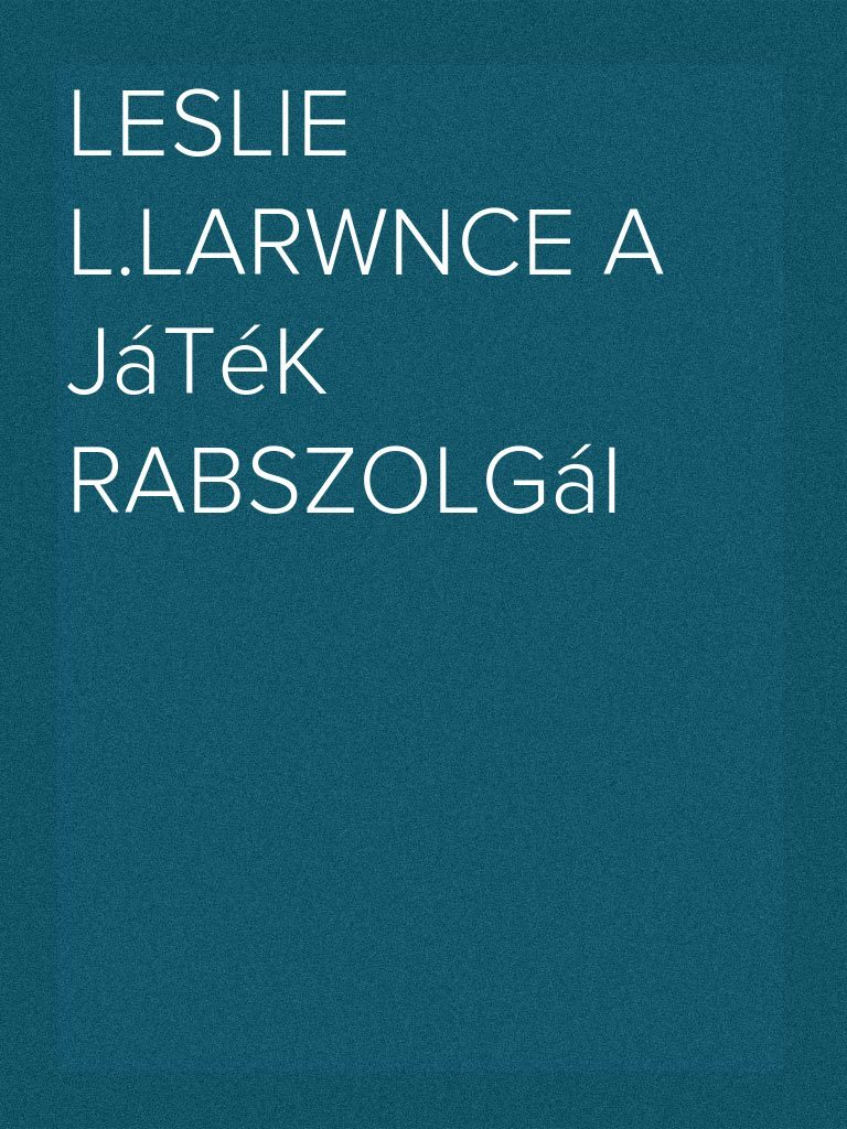 d3edd76d4583 Leslie L.Larwnce A Játék Rabszolgái