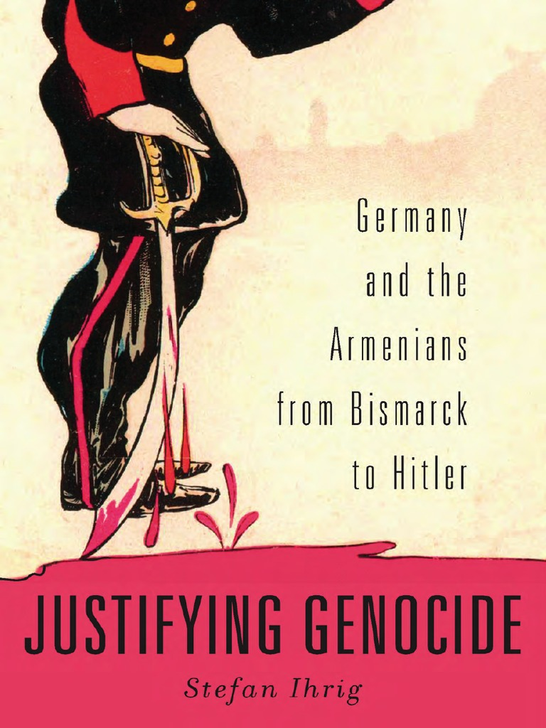 Stefan Ihrig - Justifying Genocide: Germany and the Armenians From Bismarck  to Hitler | Genocides | Otto Von Bismarck