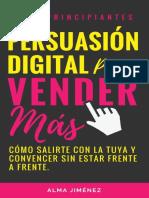 PERSUASIÓN DIGITAL PARA VENDER MÁS. Cómo Salirte Con La Tuya y Convencer a Tu Cliente Sin Estar Frente a Frente