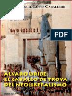 Álvaro Uribe el caballero de Troya el neoliberalismo. Manuel Lopez Caballero