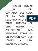 POR FAVOR TOMAR LECTURA DEL CONTADOR DEL AGUA DE LA CASA DEL SEGUNDO PISO EN LA PARTE TRASERA DE ESTA FRENTE AL PREESCOLAR MIS PRIMERAS LETRAS.docx