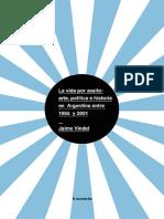 VINDEL, J. - La Vida Por Asalto, Arte Politica e Historia en Argentina Entre 1965 y 2001