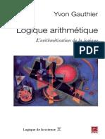 (Logique de la science) Yvon Gauthier - Logique arithmétique _ L'arithmétisation de la logique-Presses de l'Université Laval (2010).pdf
