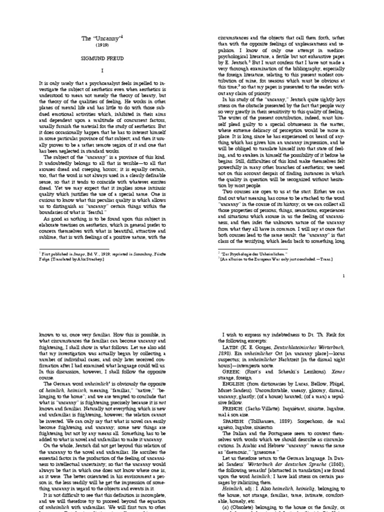 """sigmund freud 1919 essay uncanny Freud's theory of the """"uncanny"""" is a highly influential concept in the analysis of   in this essay i examine the concept of the uncanny from the perspective of the   back to what was once well known and had long been familiar"""" (1919: 124."""
