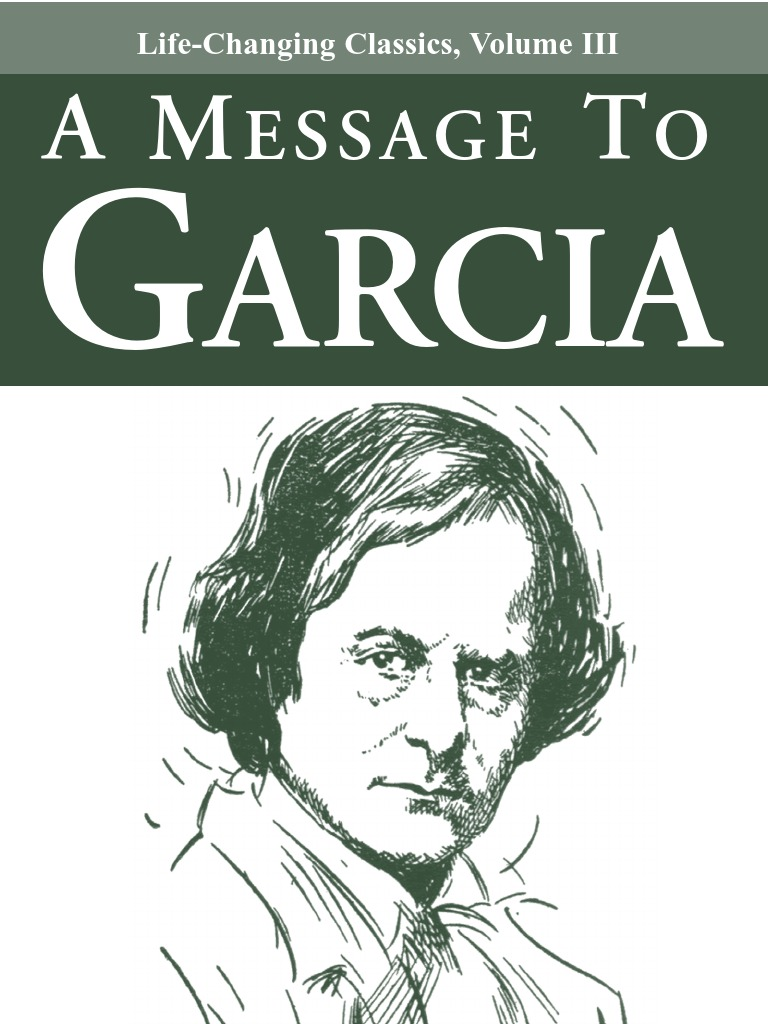 a message to garcia is an One of the most inspiring true stories i have ever read is a message to garcia, by elbert hubbardit is a short essay that discusses the initiative of a soldier who is assigned a difficult mission of delivering a message and comes.