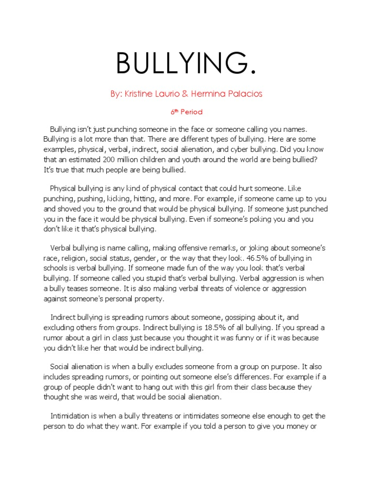 bullies essay Free example essay on bullying: bullying in its truest form is comprised of a series of repeated intentionally cruel incidents, involving the same children in the same bully and victim roles it differs from harassment and discrimination in that the focus is rarely based on gender, race, or disability.
