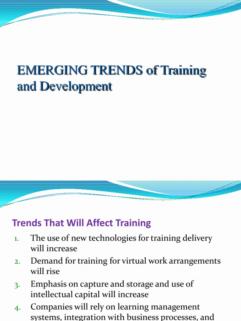 emerging trends in training and development Training will focus on business needs and performance training departments will develop partnerships and will outsource training and development will be viewed more from a change model perspective trends that will affect training contd.