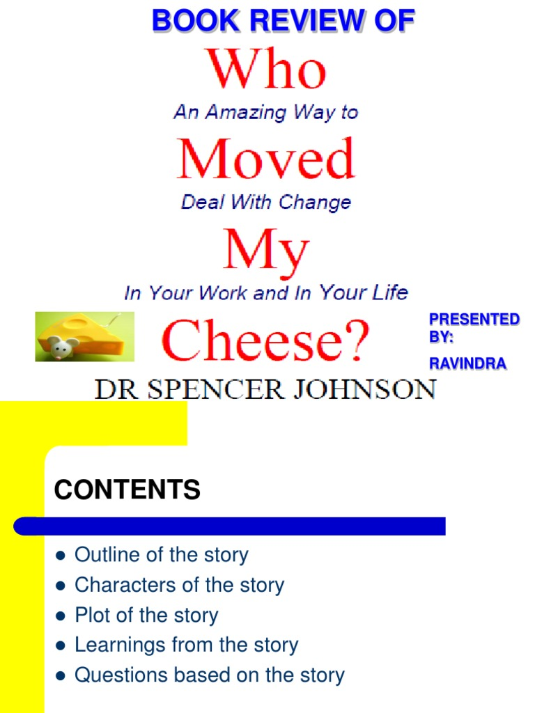 who moved my cheese book review ppt Hey folks, there have been many articles and books on change management you may remember the book by dr s johnson titled who moved my cheese.