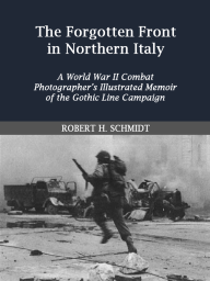 The Forgotten Front in Northern Italy; A World War II Cobat Photographer's Illustrated Memoir